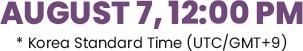 August 7, 12:00 PM *Korea Standard Time (UTC/GMT+9)