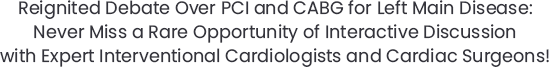 Reignited Debate Over PCI and CABG for Left Main Disease: Never Miss a Rare Opportunity of Interactive Discussion with Expert Interventional Cardiologists and Cardiac Surgeons!