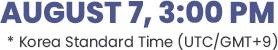 August 7, 3:00 PM *Korea Standard Time (UTC/GMT+9)