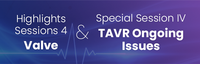 Highlights Sessions 4: Valve & Special Session Ⅳ: TAVR Ongoing Issues
