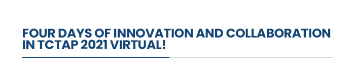 FOUR DAYS OF INNOVATION AND COLLABORATION IN TCTAP 2021 Virtual!