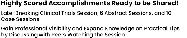 Highly Scored Accomplishments Ready to be Shared! Late-Breaking Clinical Trials Session, 6 Abstract Sessions, and 10 Case Sessions Gain Professional Visibility and Expand Knowledge on Practical Tips by Discussing with Peers Watching the Session