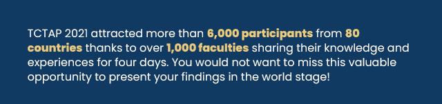 TCTAP 2021 attracted more than 6,000 participants from 80 countries thanks to over 1,000 faculties sharing their knowledge and experiences for four days. You would not want to miss this valuable opportunity to present your findings in the world stage!